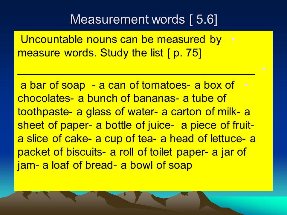 Measurement words [ 5.6] Uncountable nouns can be measured by measure words. Study the list [ p. 75]